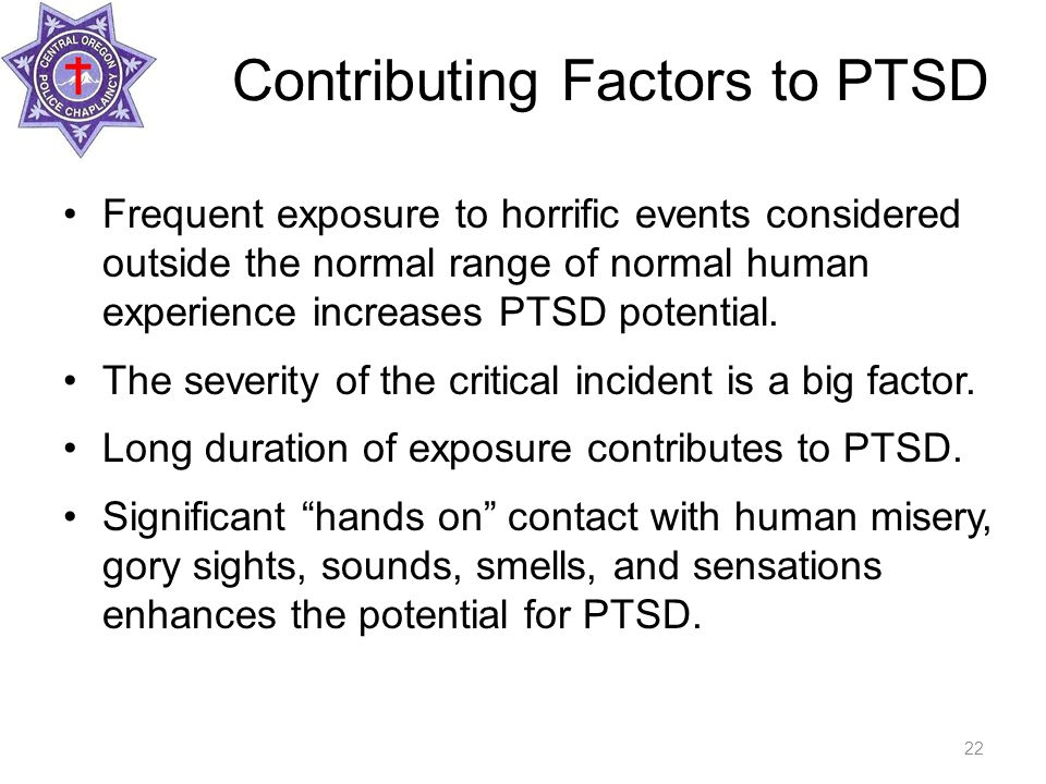 Contributing Factors to PTSD Frequent exposure to horrific events considered outside the normal range of normal human experience increases PTSD potential.