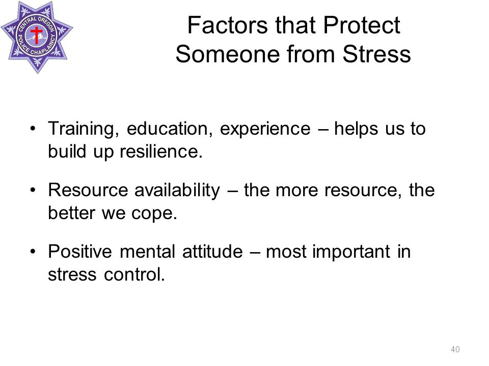 Factors that Protect Someone from Stress Training, education, experience – helps us to build up resilience.