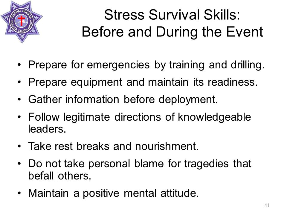 Stress Survival Skills: Before and During the Event Prepare for emergencies by training and drilling.