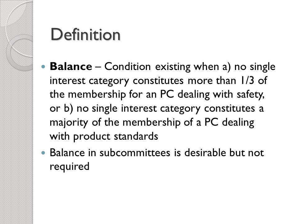 Definition Balance – Condition existing when a) no single interest category constitutes more than 1/3 of the membership for an PC dealing with safety, or b) no single interest category constitutes a majority of the membership of a PC dealing with product standards Balance in subcommittees is desirable but not required