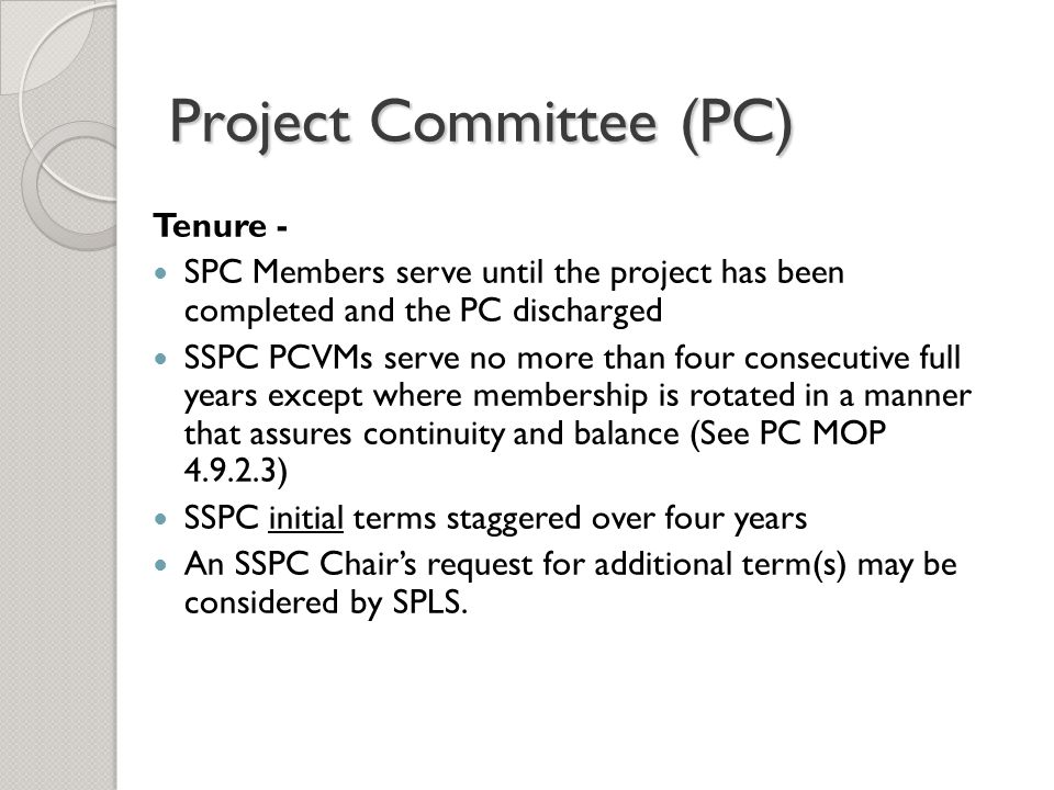 Project Committee (PC) Tenure - SPC Members serve until the project has been completed and the PC discharged SSPC PCVMs serve no more than four consecutive full years except where membership is rotated in a manner that assures continuity and balance (See PC MOP 4.9.2.3) SSPC initial terms staggered over four years An SSPC Chair's request for additional term(s) may be considered by SPLS.