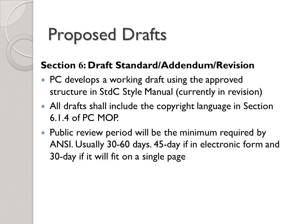 Section 6 : Draft Standard/Addendum/Revision PC develops a working draft using the approved structure in StdC Style Manual (currently in revision) All drafts shall include the copyright language in Section 6.1.4 of PC MOP.