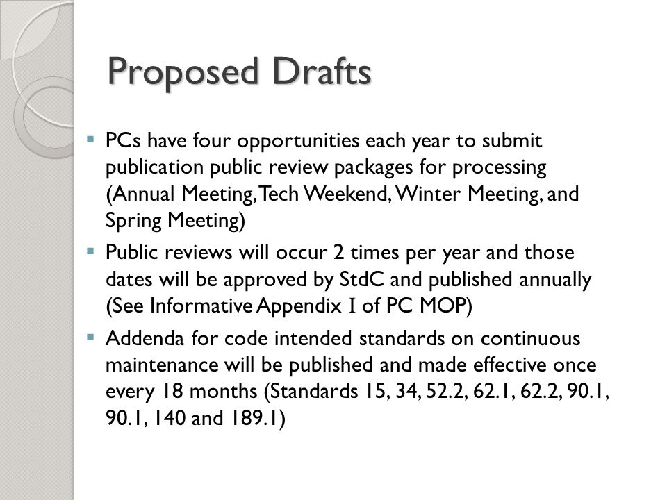  PCs have four opportunities each year to submit publication public review packages for processing (Annual Meeting, Tech Weekend, Winter Meeting, and Spring Meeting)  Public reviews will occur 2 times per year and those dates will be approved by StdC and published annually (See Informative Appendix I of PC MOP)  Addenda for code intended standards on continuous maintenance will be published and made effective once every 18 months (Standards 15, 34, 52.2, 62.1, 62.2, 90.1, 90.1, 140 and 189.1)