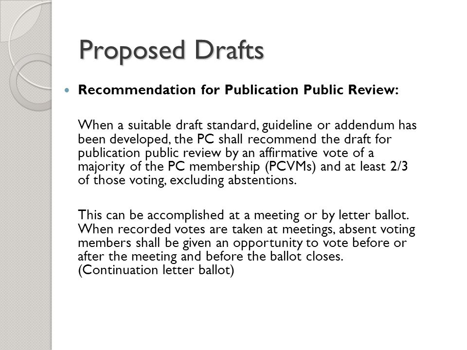 Proposed Drafts Recommendation for Publication Public Review: When a suitable draft standard, guideline or addendum has been developed, the PC shall recommend the draft for publication public review by an affirmative vote of a majority of the PC membership (PCVMs) and at least 2/3 of those voting, excluding abstentions.