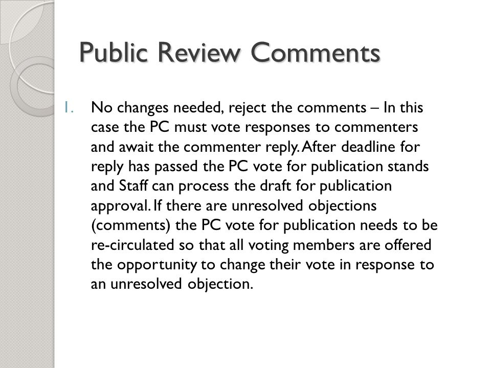 Public Review Comments 1.No changes needed, reject the comments – In this case the PC must vote responses to commenters and await the commenter reply.