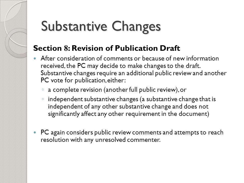 Substantive Changes Section 8 : Revision of Publication Draft After consideration of comments or because of new information received, the PC may decide to make changes to the draft.