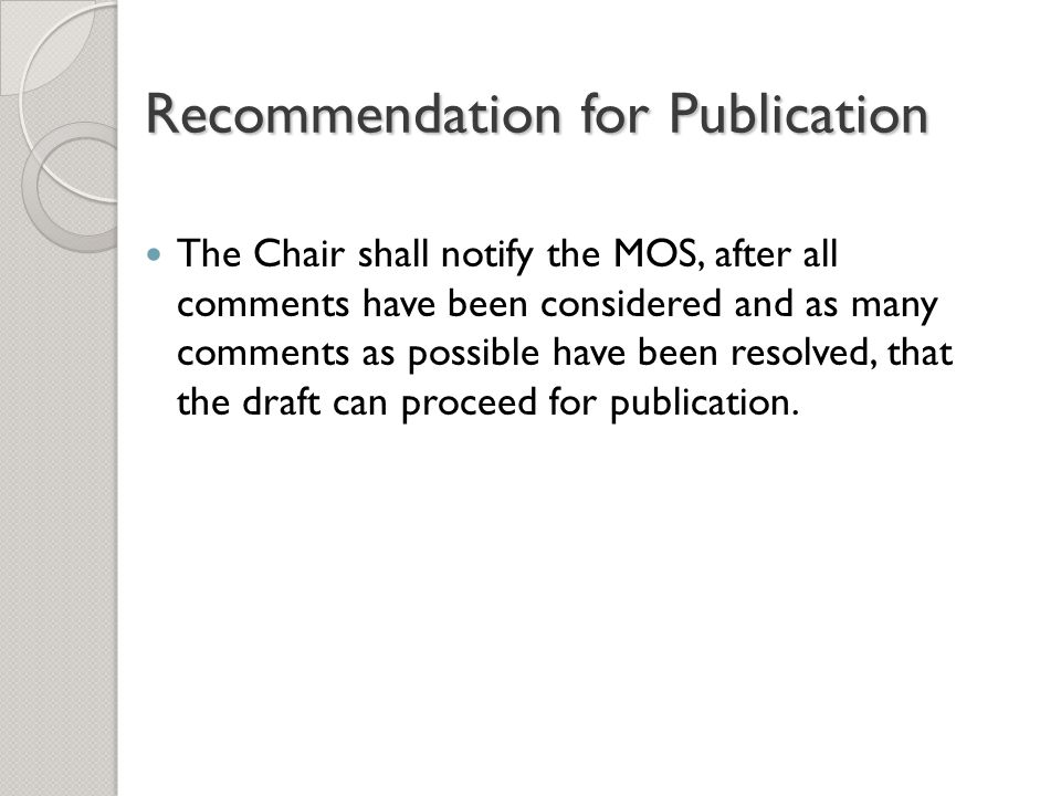 Recommendation for Publication The Chair shall notify the MOS, after all comments have been considered and as many comments as possible have been resolved, that the draft can proceed for publication.