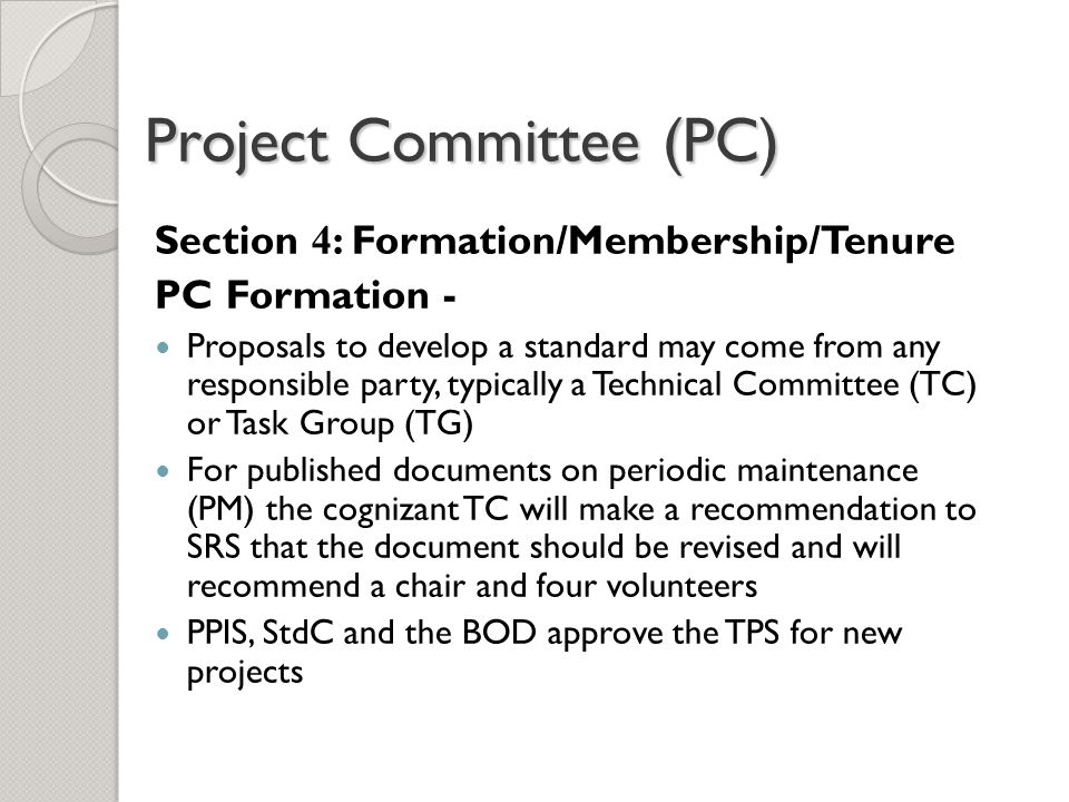 Project Committee (PC) Section 4 : Formation/Membership/Tenure PC Formation - Proposals to develop a standard may come from any responsible party, typically a Technical Committee (TC) or Task Group (TG) For published documents on periodic maintenance (PM) the cognizant TC will make a recommendation to SRS that the document should be revised and will recommend a chair and four volunteers PPIS, StdC and the BOD approve the TPS for new projects