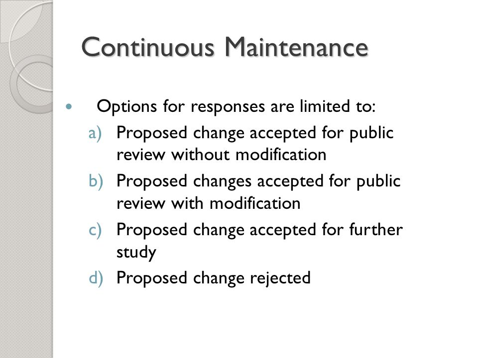 Continuous Maintenance Options for responses are limited to: a)Proposed change accepted for public review without modification b)Proposed changes accepted for public review with modification c)Proposed change accepted for further study d)Proposed change rejected