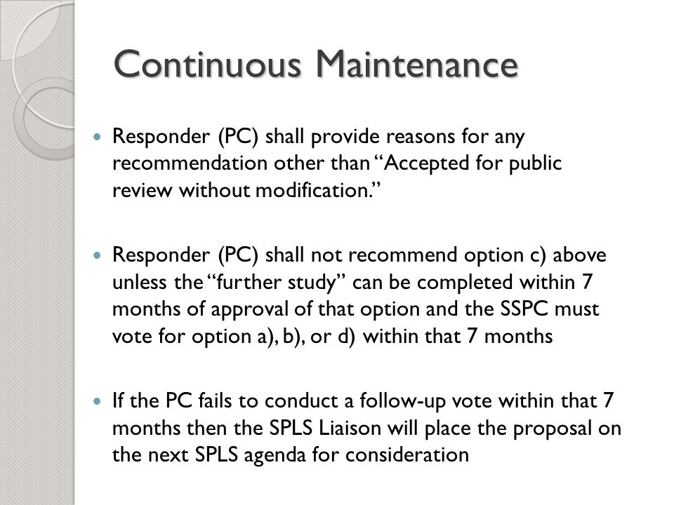 Continuous Maintenance Responder (PC) shall provide reasons for any recommendation other than Accepted for public review without modification. Responder (PC) shall not recommend option c) above unless the further study can be completed within 7 months of approval of that option and the SSPC must vote for option a), b), or d) within that 7 months If the PC fails to conduct a follow-up vote within that 7 months then the SPLS Liaison will place the proposal on the next SPLS agenda for consideration
