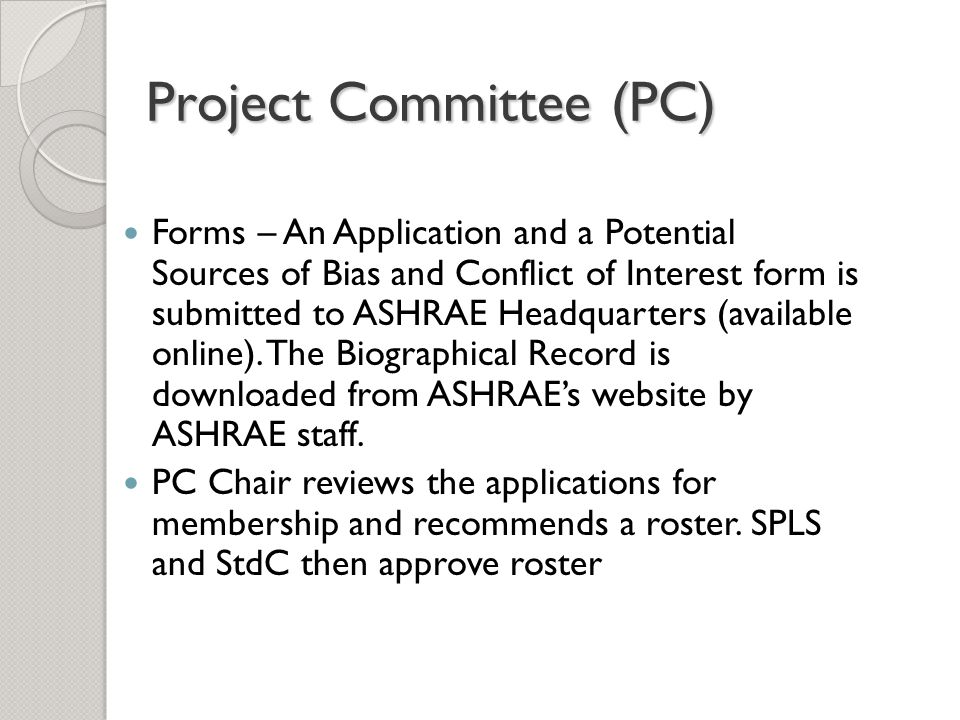 Project Committee (PC) The project committees (PCs) are responsible for the technical content of ASHRAE standards and guidelines Types of project committees: Standard Project Committee (SPC) Guideline Project Committee (GPC) Standing Project Committee (SSPC or SGPC) For standards work, project committees are consensus- forming bodies of the Society and must be balanced (Producer, User, General)