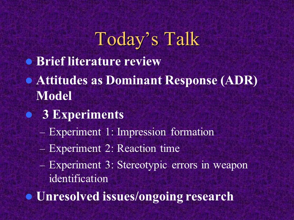 Today's Talk Brief literature review Attitudes as Dominant Response (ADR) Model 3 Experiments – Experiment 1: Impression formation – Experiment 2: Reaction time – Experiment 3: Stereotypic errors in weapon identification Unresolved issues/ongoing research