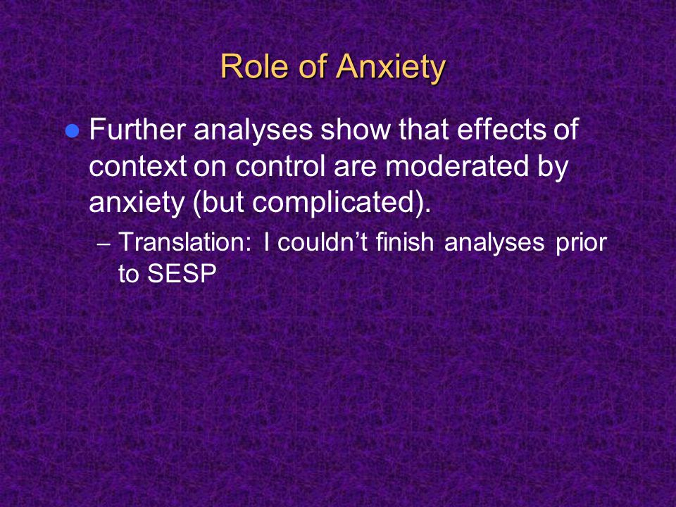 Role of Anxiety Further analyses show that effects of context on control are moderated by anxiety (but complicated).