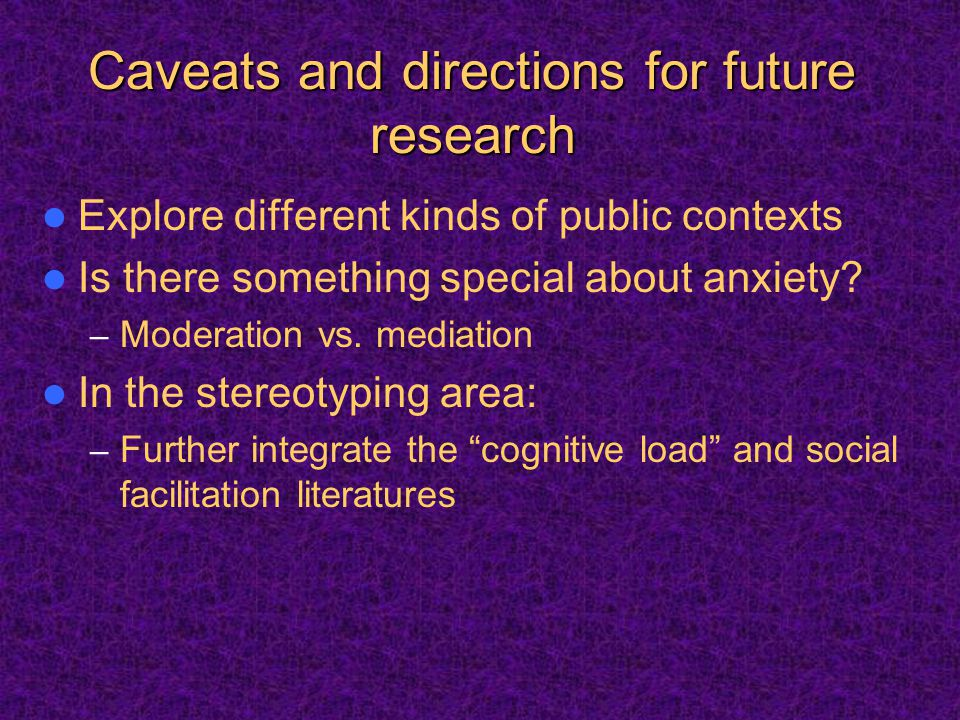 Caveats and directions for future research Explore different kinds of public contexts Is there something special about anxiety.