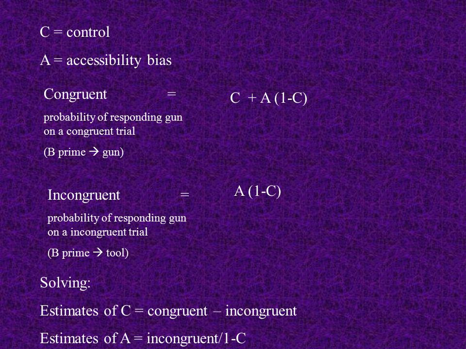 Congruent = probability of responding gun on a congruent trial (B prime  gun) C + A (1-C) C = control A = accessibility bias Incongruent = probability of responding gun on a incongruent trial (B prime  tool) A (1-C) Solving: Estimates of C = congruent – incongruent Estimates of A = incongruent/1-C