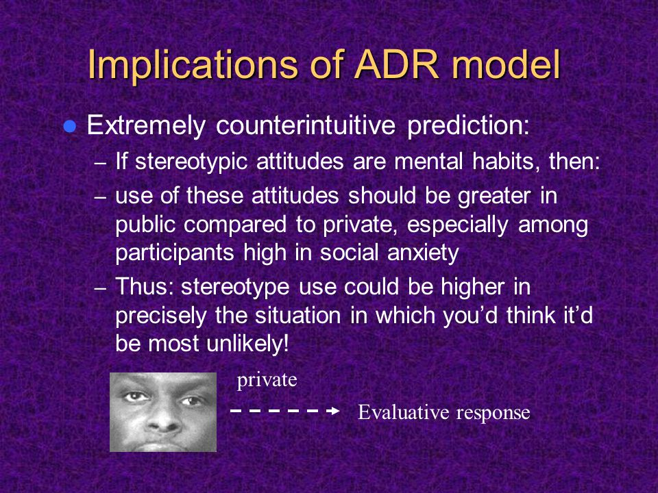 Implications of ADR model Extremely counterintuitive prediction: – If stereotypic attitudes are mental habits, then: – use of these attitudes should be greater in public compared to private, especially among participants high in social anxiety – Thus: stereotype use could be higher in precisely the situation in which you'd think it'd be most unlikely.