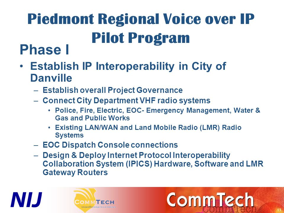 13 Piedmont Regional Voice over IP Pilot Program Phase I Establish IP Interoperability in City of Danville –Establish overall Project Governance –Connect City Department VHF radio systems Police, Fire, Electric, EOC- Emergency Management, Water & Gas and Public Works Existing LAN/WAN and Land Mobile Radio (LMR) Radio Systems –EOC Dispatch Console connections –Design & Deploy Internet Protocol Interoperability Collaboration System (IPICS) Hardware, Software and LMR Gateway Routers