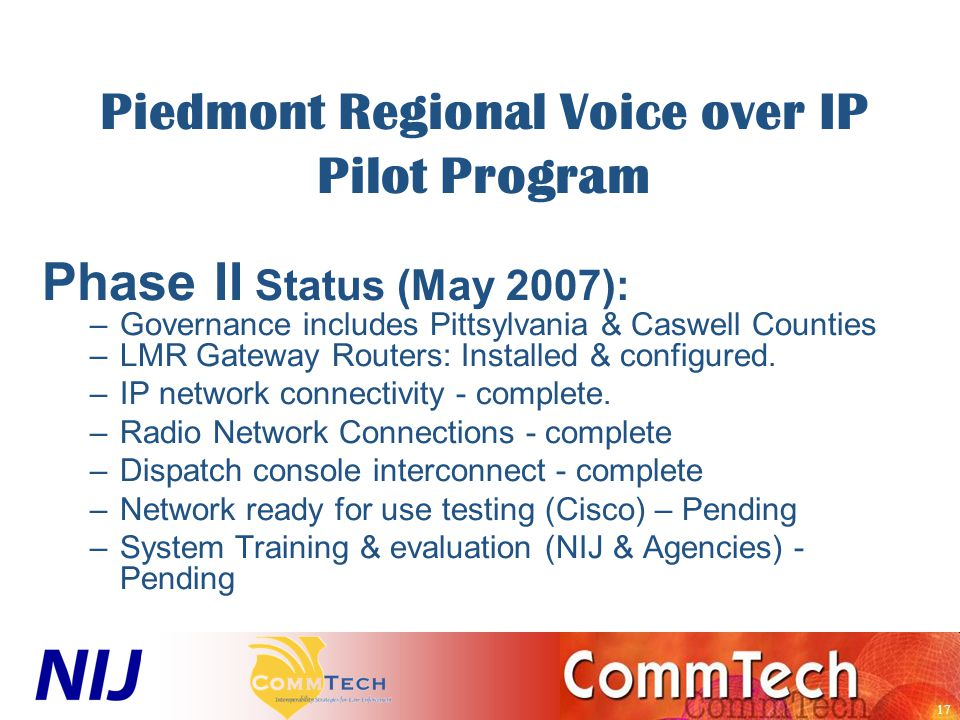 17 Piedmont Regional Voice over IP Pilot Program Phase II Status (May 2007): –Governance includes Pittsylvania & Caswell Counties –LMR Gateway Routers: Installed & configured.