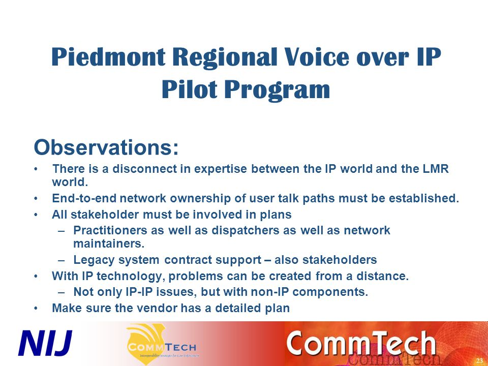 23 Piedmont Regional Voice over IP Pilot Program Observations: There is a disconnect in expertise between the IP world and the LMR world.