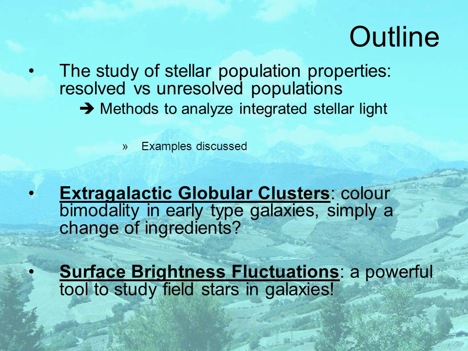 Outline The study of stellar population properties: resolved vs unresolved populations  Methods to analyze integrated stellar light »Examples discussed Extragalactic Globular Clusters: colour bimodality in early type galaxies, simply a change of ingredients.