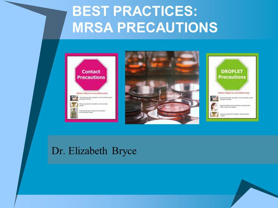 BEST PRACTICES: MRSA PRECAUTIONS Dr. Elizabeth Bryce
