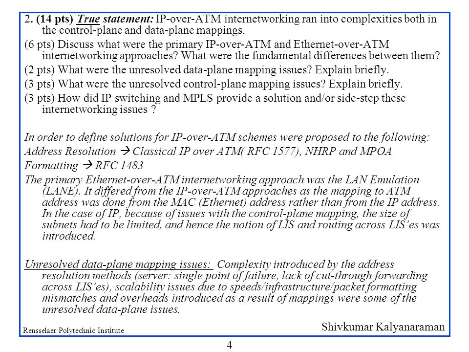 Shivkumar Kalyanaraman Rensselaer Polytechnic Institute 4 2. (14 pts) True statement: IP-over-ATM internetworking ran into complexities both in the co