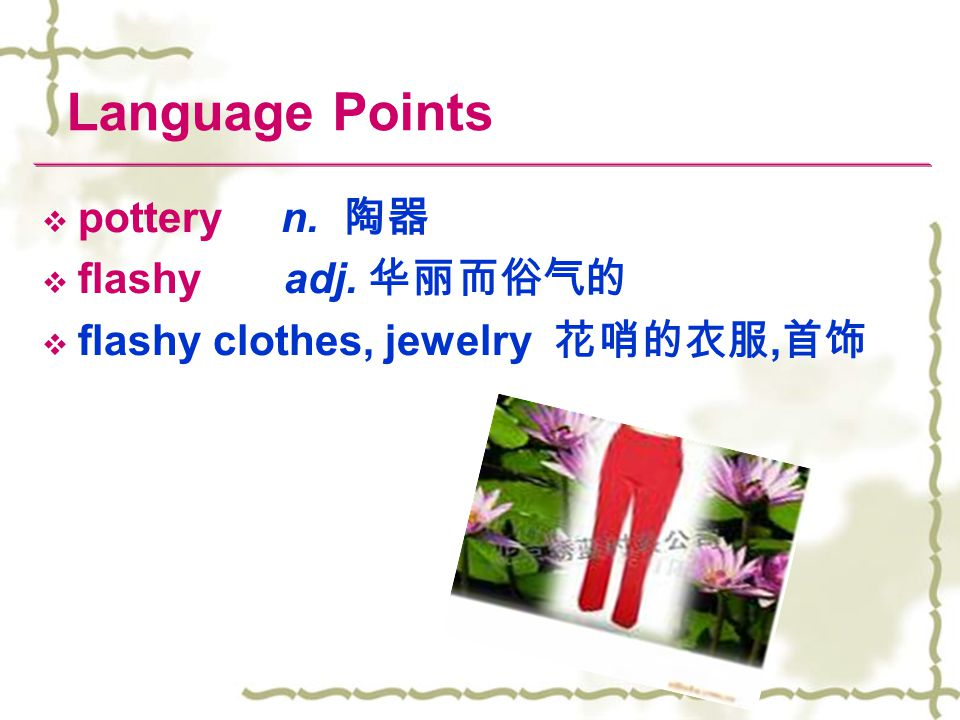 Language Points  pottery n. 陶器  flashy adj. 华丽而俗气的  flashy clothes, jewelry 花哨的衣服, 首饰