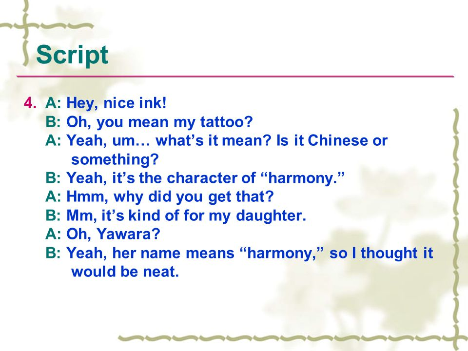4. A: Hey, nice ink. B: Oh, you mean my tattoo. A: Yeah, um… what's it mean.