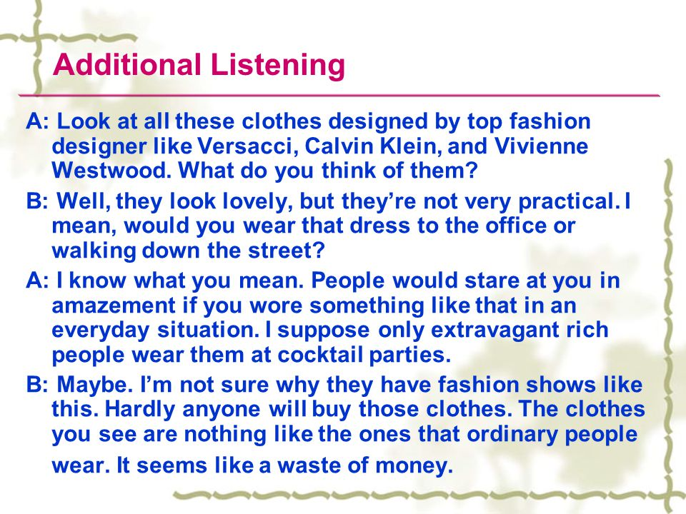 Additional Listening A: Look at all these clothes designed by top fashion designer like Versacci, Calvin Klein, and Vivienne Westwood.