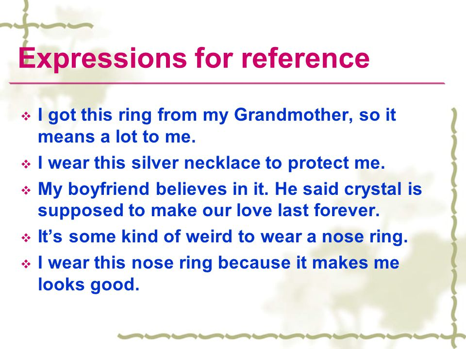 Expressions for reference  I got this ring from my Grandmother, so it means a lot to me.