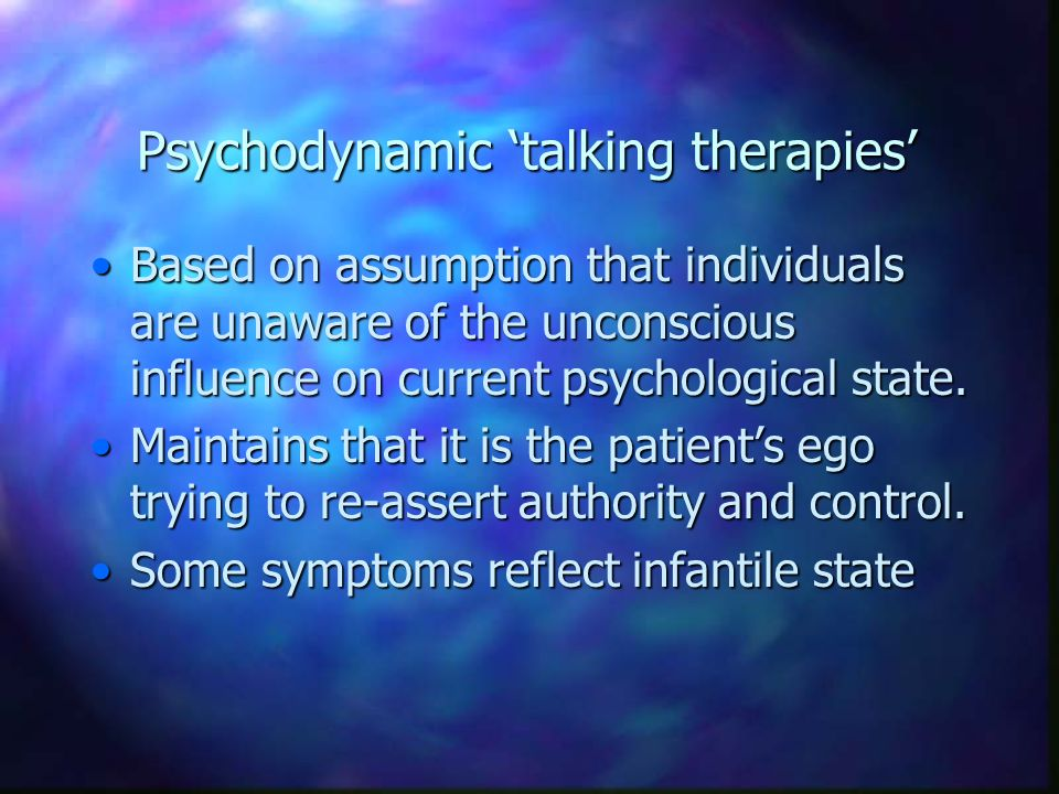 Psychodynamic 'talking therapies' Based on assumption that individuals are unaware of the unconscious influence on current psychological state.Based o
