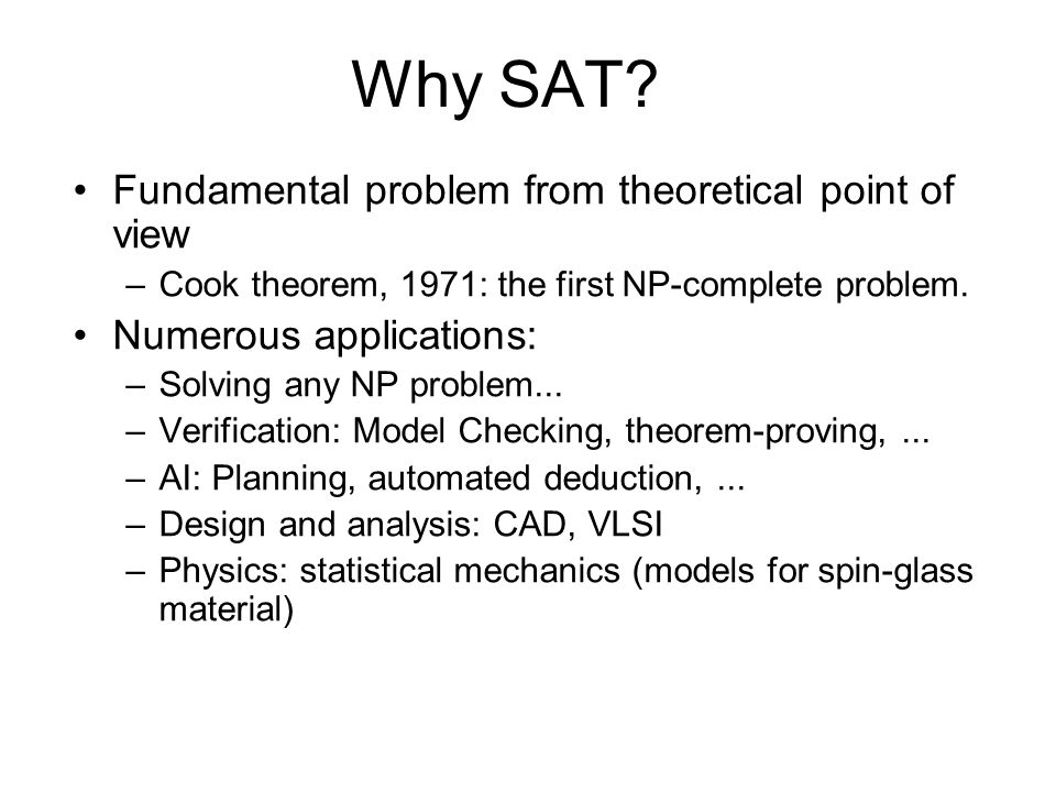 Agenda Modeling problems in Propositional Logic SAT basics Decision heuristics Non-chronological Backtracking Learning with Conflict Clauses SAT and resolution More techniques: decision heuristics, deduction.