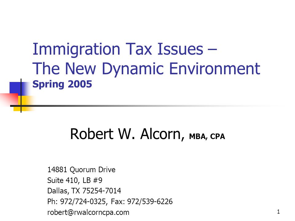 1 Immigration Tax Issues – The New Dynamic Environment Spring 2005 Robert W. Alcorn, MBA, CPA 14881 Quorum Drive Suite 410, LB #9 Dallas, TX 75254-701