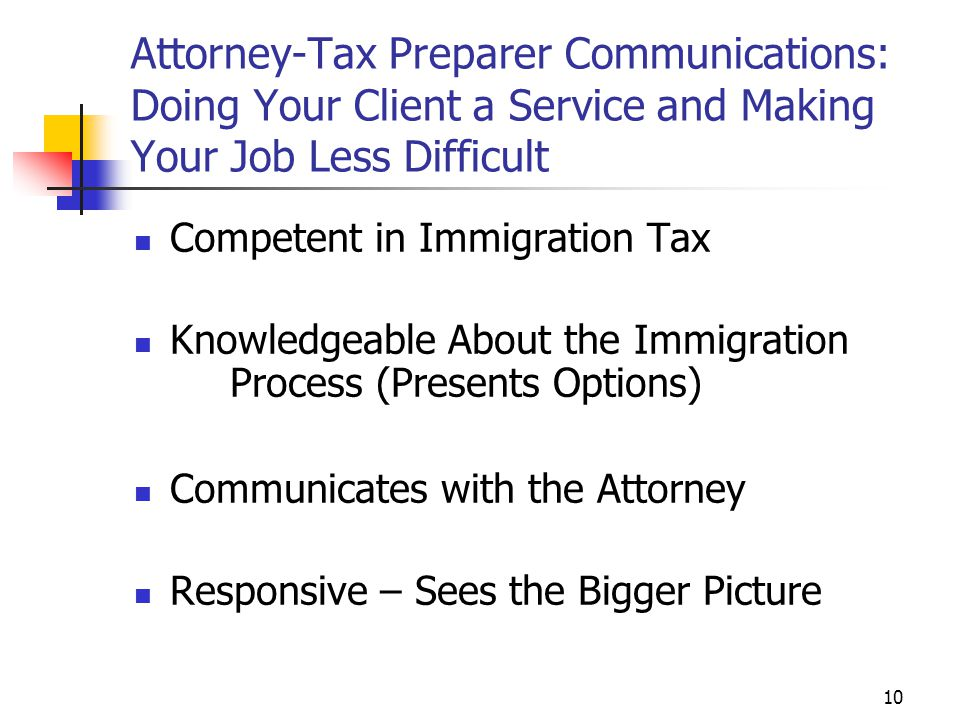 10 Attorney-Tax Preparer Communications: Doing Your Client a Service and Making Your Job Less Difficult Competent in Immigration Tax Knowledgeable Abo
