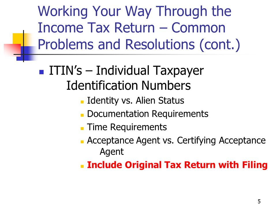 5 Working Your Way Through the Income Tax Return – Common Problems and Resolutions (cont.) ITIN's – Individual Taxpayer Identification Numbers Identit