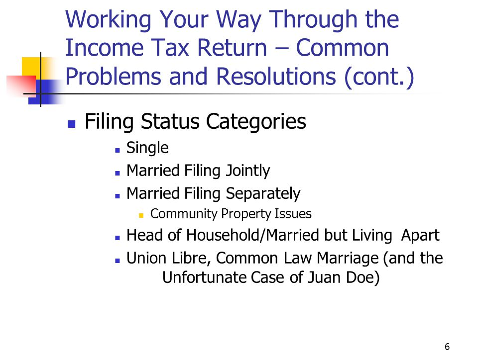 6 Working Your Way Through the Income Tax Return – Common Problems and Resolutions (cont.) Filing Status Categories Single Married Filing Jointly Marr