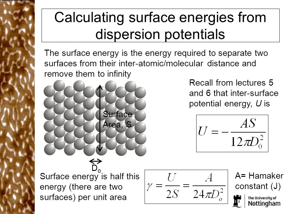 Calculating surface energies from dispersion potentials The surface energy is the energy required to separate two surfaces from their inter-atomic/molecular distance and remove them to infinity Recall from lectures 5 and 6 that inter-surface potential energy, U is Surface energy is half this energy (there are two surfaces) per unit area DoDo Surface Area, S A= Hamaker constant (J)