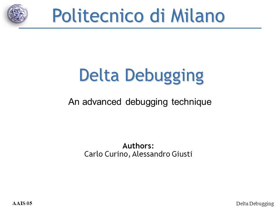 Delta Debugging AAIS 05 Curino, Giusti Delta Debugging Authors: Carlo Curino, Alessandro Giusti Politecnico di Milano An advanced debugging technique