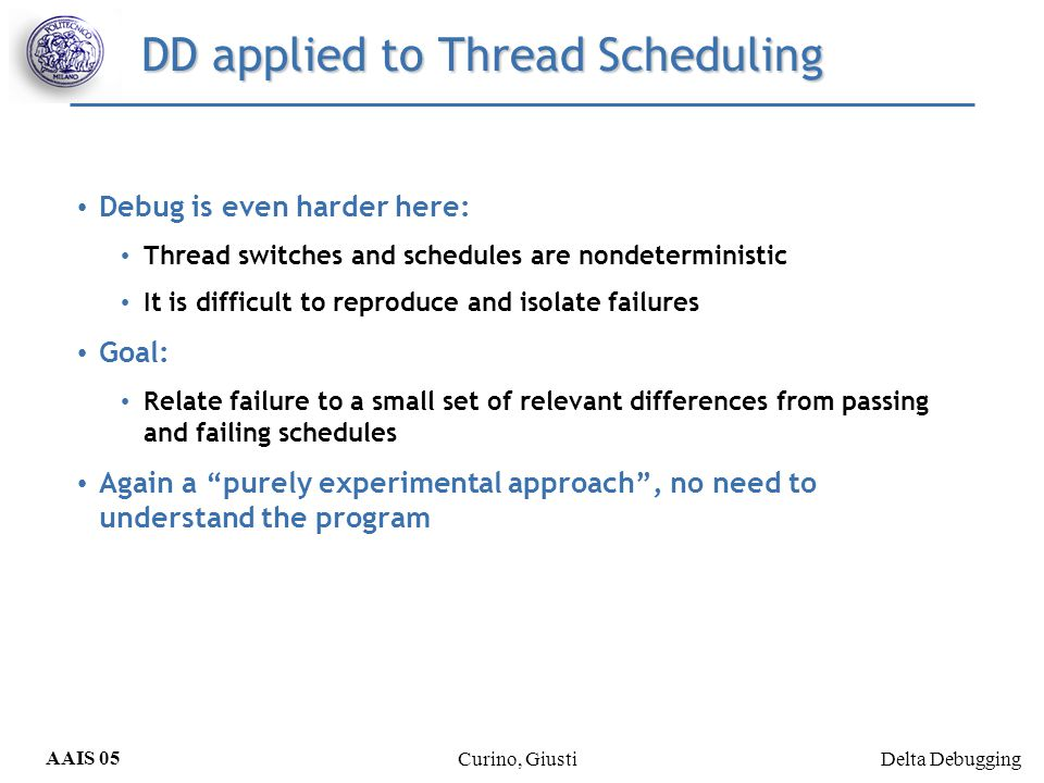 Delta Debugging AAIS 05 Curino, Giusti DD applied to Thread Scheduling Debug is even harder here: Thread switches and schedules are nondeterministic I