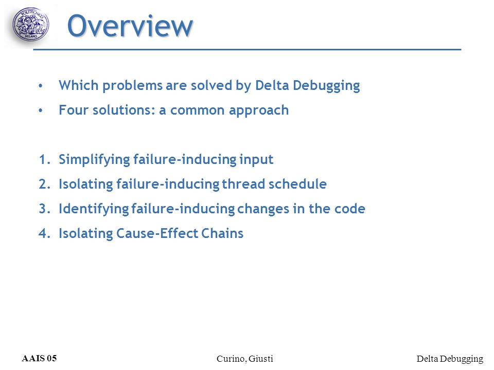 Delta Debugging AAIS 05 Curino, Giusti Efficiency considerations The worst case: |k| 2 + 3|k| tests (k=cardinality of the change set) all test cases are unresolved except the last one very unlikely The best case: 2*log|k| Try to avoid unresolved tests outcomes Lexical, syntactical knowledge about input