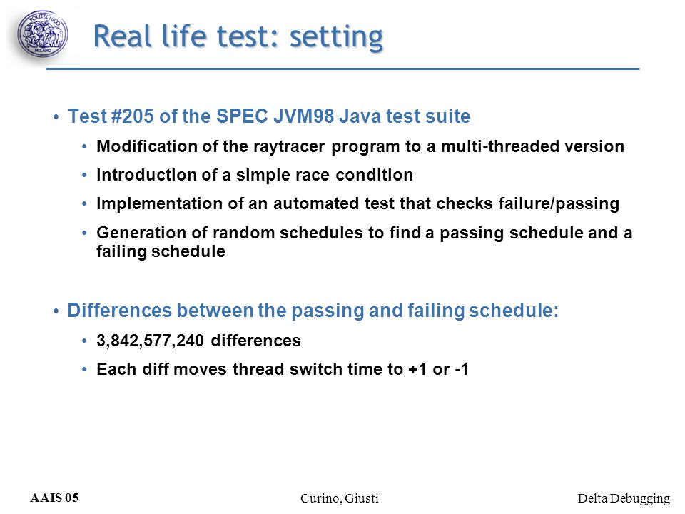 Delta Debugging AAIS 05 Curino, Giusti Real life test: setting Test #205 of the SPEC JVM98 Java test suite Modification of the raytracer program to a