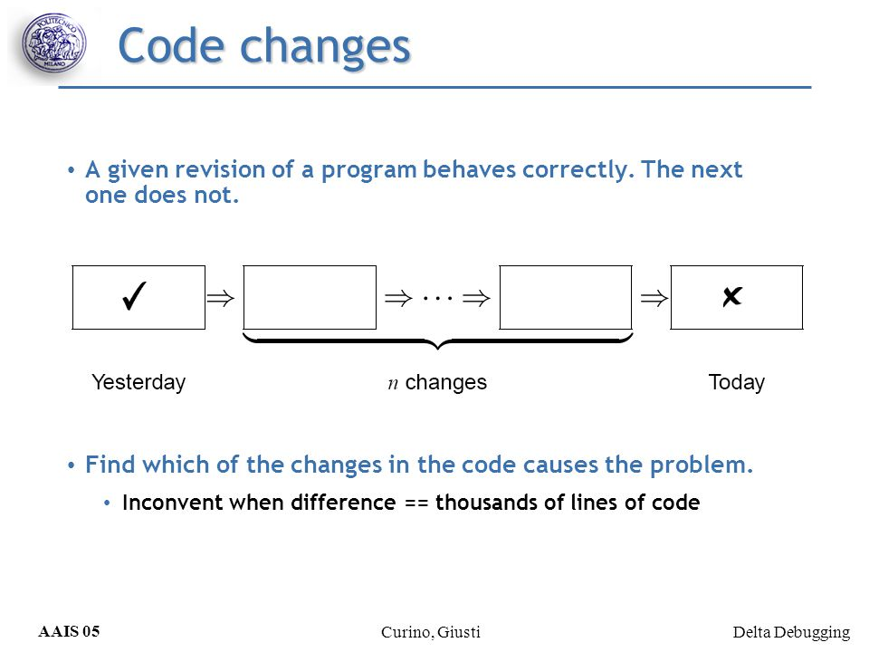 Delta Debugging AAIS 05 Curino, Giusti Code changes A given revision of a program behaves correctly. The next one does not. Find which of the changes