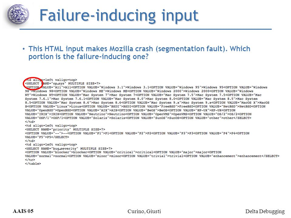 Delta Debugging AAIS 05 Curino, Giusti Isolating: Mozilla bug Isolating: Only 7 tests (instead of 26) Removes deltas from the failing test and add deltas to passing test Isolates a single delta < that makes the failure to go away Returns the 2 nearest input on failing and the other passing