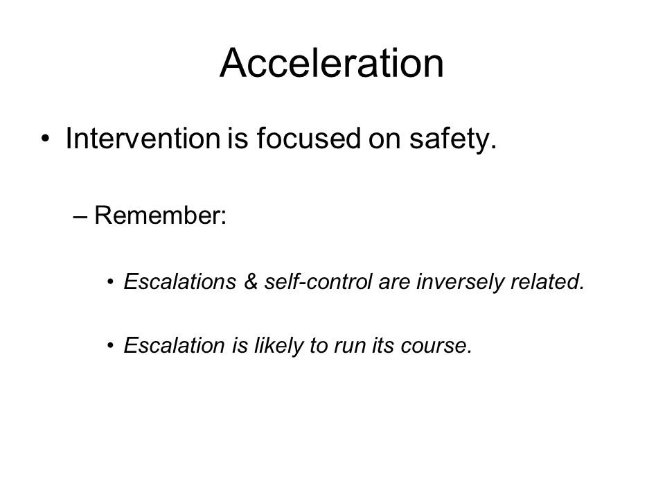 Acceleration Intervention is focused on safety. –Remember: Escalations & self-control are inversely related. Escalation is likely to run its course.