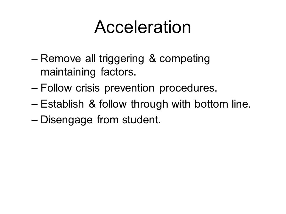 Acceleration –Remove all triggering & competing maintaining factors. –Follow crisis prevention procedures. –Establish & follow through with bottom lin