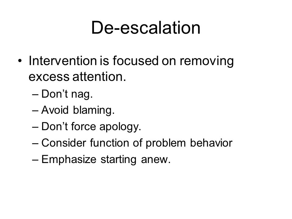 De-escalation Intervention is focused on removing excess attention. –Don't nag. –Avoid blaming. –Don't force apology. –Consider function of problem be