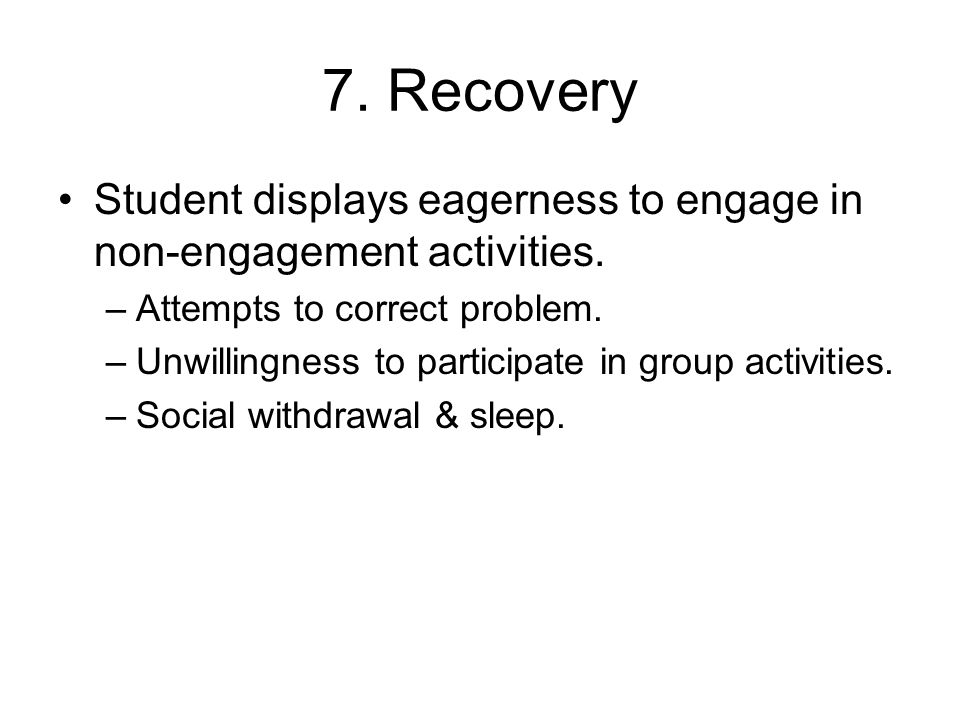 7. Recovery Student displays eagerness to engage in non-engagement activities. –Attempts to correct problem. –Unwillingness to participate in group ac