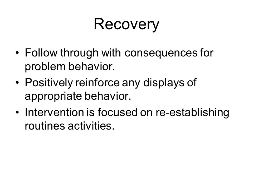 Recovery Follow through with consequences for problem behavior. Positively reinforce any displays of appropriate behavior. Intervention is focused on