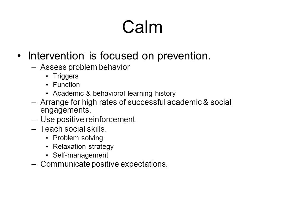 Calm Intervention is focused on prevention. –Assess problem behavior Triggers Function Academic & behavioral learning history –Arrange for high rates