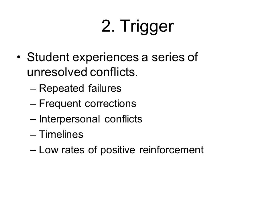 2. Trigger Student experiences a series of unresolved conflicts. –Repeated failures –Frequent corrections –Interpersonal conflicts –Timelines –Low rat